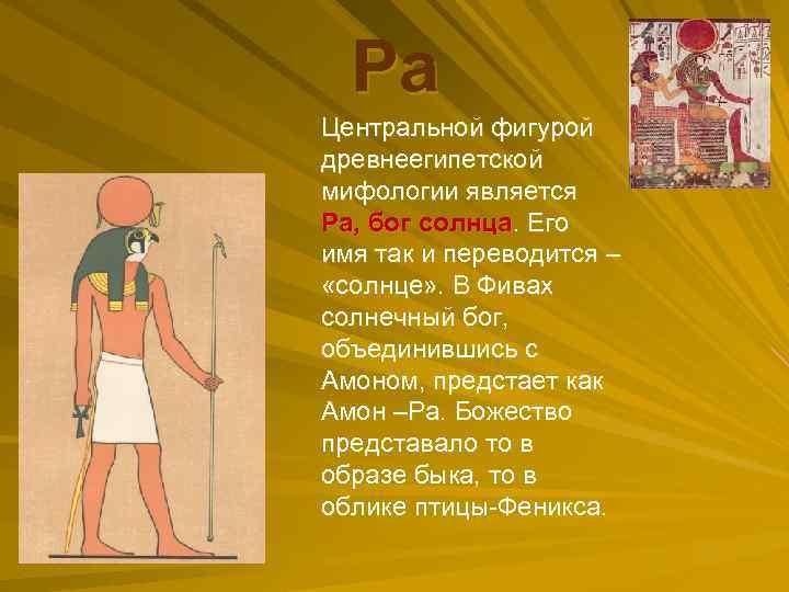 Ра Центральной фигурой древнеегипетской мифологии является Ра, бог солнца. Его имя так и переводится
