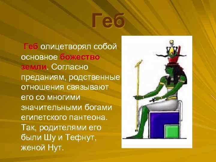 Геб олицетворял собой основное божество земли. Согласно преданиям, родственные отношения связывают его со многими