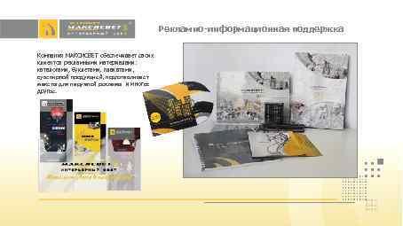 Рекламно-информационная поддержка Компания МАКСИСВЕТ обеспечивает своих клиентов рекламными материалами: каталогами, буклетами, плакатами, сувенирной продукцией,