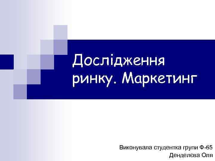 Дослідження ринку. Маркетинг Виконувала студентка групи Ф-65 Денделєва Оля