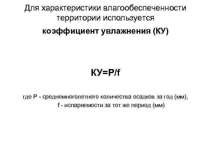 Для характеристики влагообеспеченности территории используется коэффициент увлажнения (КУ) КУ=Р/f где Р - среднемноголетнего количества