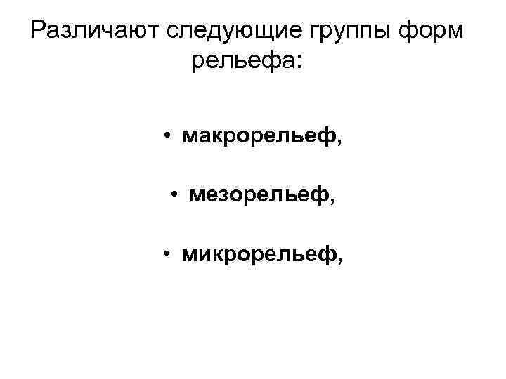 Различают следующие группы форм рельефа: • макрорельеф, • мезорельеф, • микрорельеф,