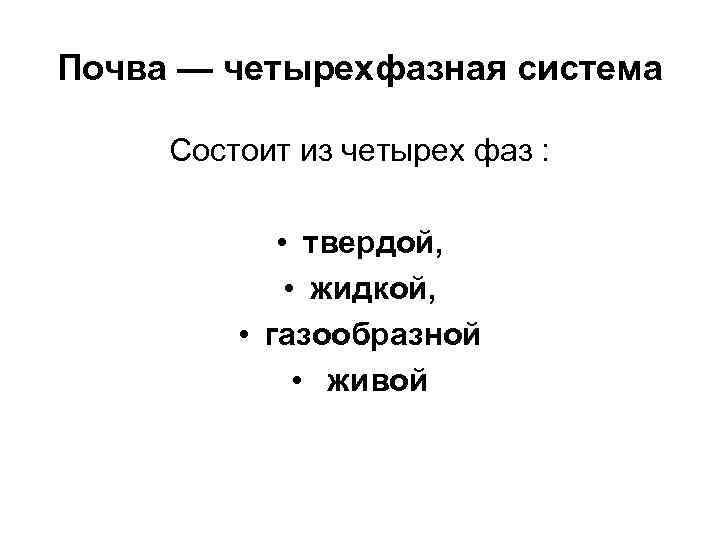 Почва — четырехфазная система Состоит из четырех фаз : • твердой, • жидкой, •