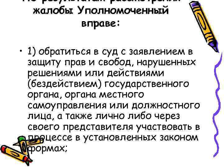 По результатам рассмотрения жалобы Уполномоченный вправе: • 1) обратиться в суд с заявлением в