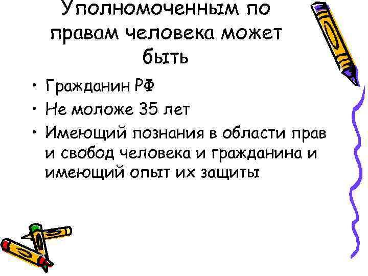 Уполномоченным по правам человека может быть • Гражданин РФ • Не моложе 35 лет