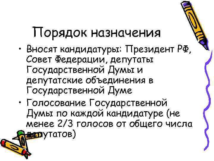Порядок назначения • Вносят кандидатуры: Президент РФ, Совет Федерации, депутаты Государственной Думы и депутатские