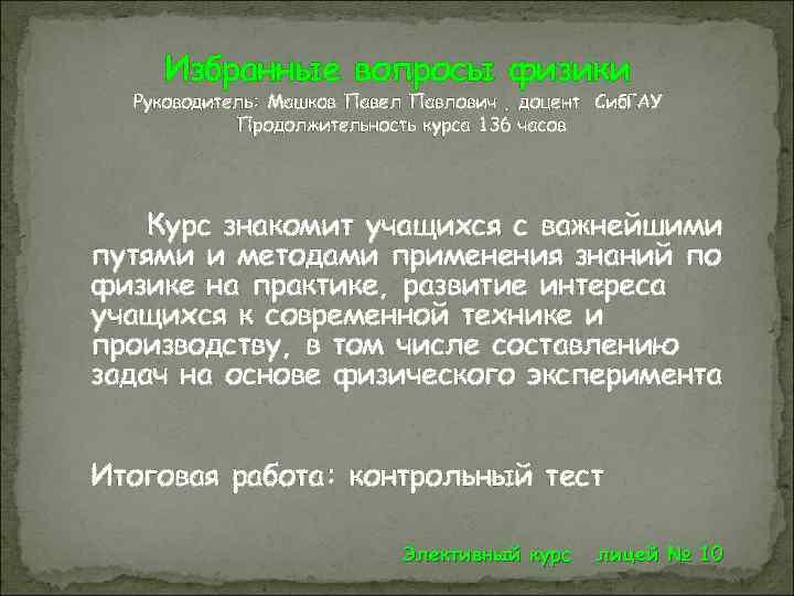 Избранные вопросы физики Руководитель: Машков Павел Павлович , доцент Сиб. ГАУ Продолжительность курса 136