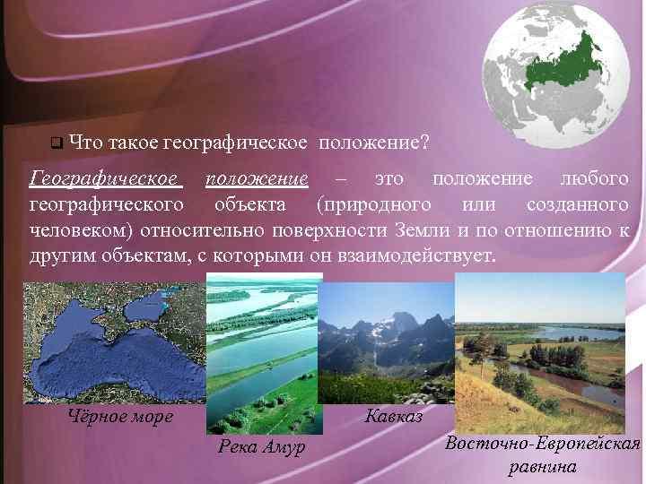 q Что такое географическое положение? Географическое положение – это положение любого географического объекта (природного