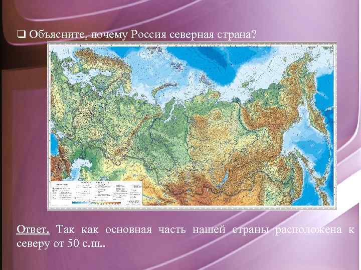 q Объясните, почему Россия северная страна? Ответ. Так как основная часть нашей страны расположена