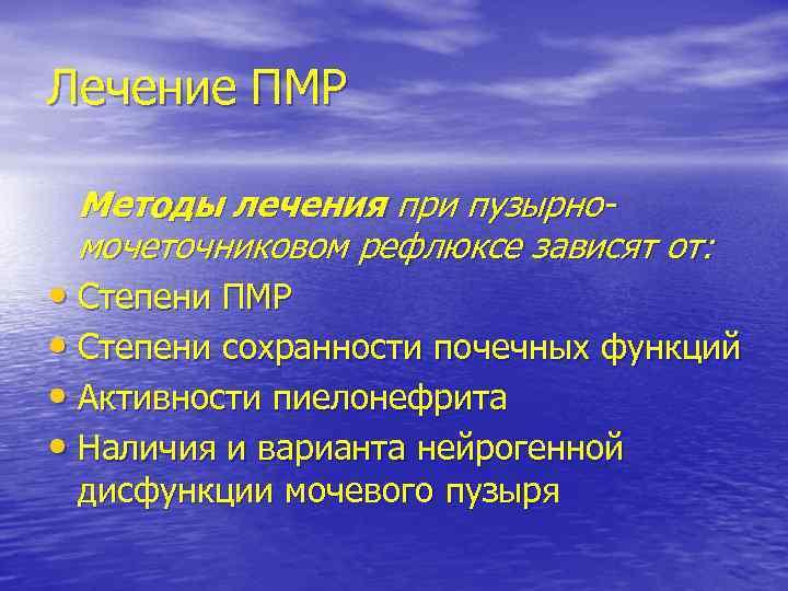 Лечение ПМР Методы лечения при пузырномочеточниковом рефлюксе зависят от: • Степени ПМР • Степени