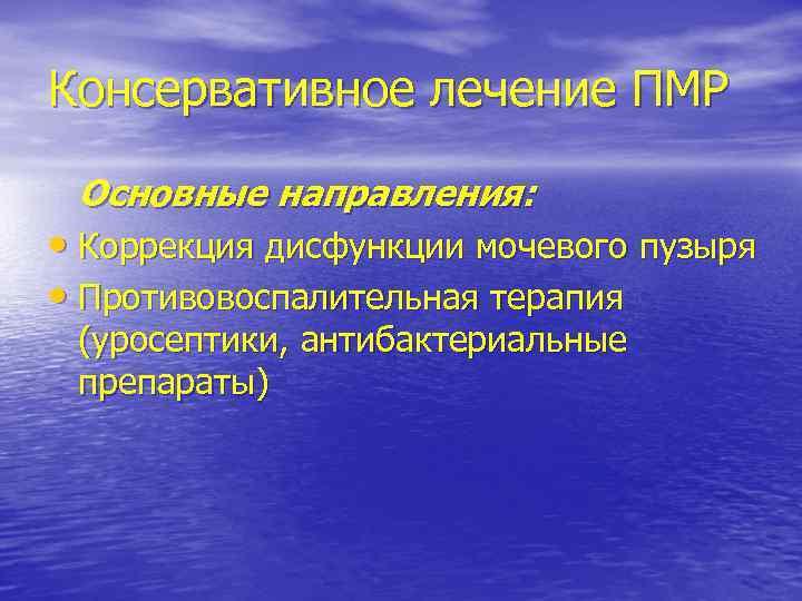 Консервативное лечение ПМР Основные направления: • Коррекция дисфункции мочевого пузыря • Противовоспалительная терапия (уросептики,