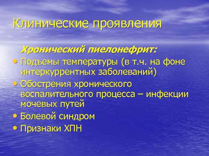 Клинические проявления Хронический пиелонефрит: • Подъемы температуры (в т. ч. на фоне интеркуррентных заболеваний)