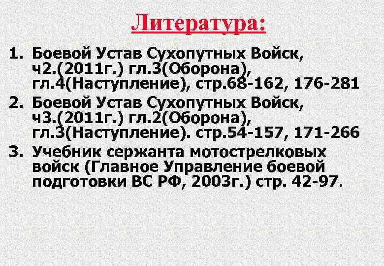 Литература: 1. Боевой Устав Сухопутных Войск, ч2. (2011 г. ) гл. 3(Оборона), гл. 4(Наступление),