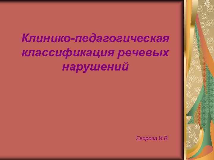 Клинико-педагогическая классификация речевых нарушений Егорова И. В.