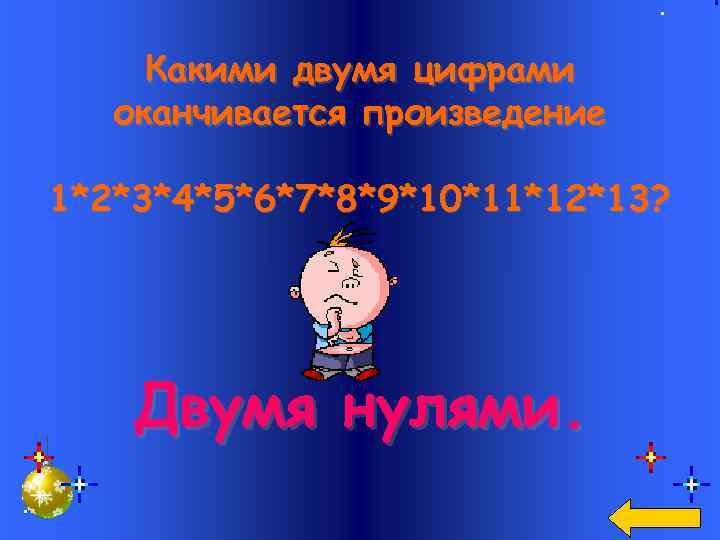 Какими двумя цифрами оканчивается произведение 1*2*3*4*5*6*7*8*9*10*11*12*13? Двумя нулями.