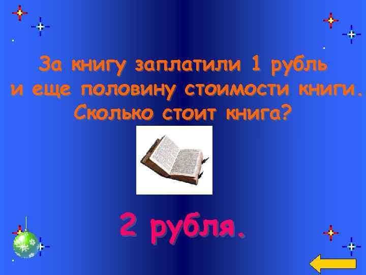 За книгу заплатили 1 рубль и еще половину стоимости книги. Сколько стоит книга? 2