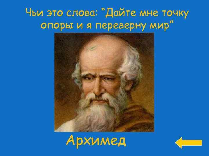 """Чьи это слова: """"Дайте мне точку опоры и я переверну мир"""" Архимед"""