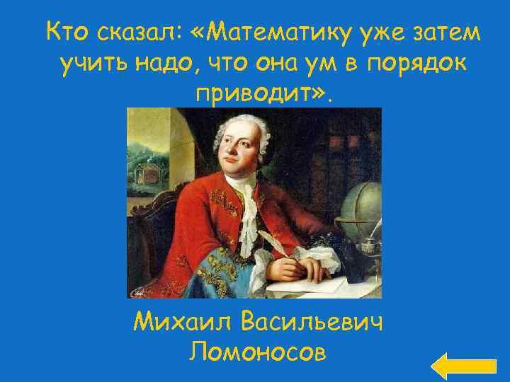 Кто сказал: «Математику уже затем учить надо, что она ум в порядок приводит» .