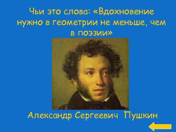 Чьи это слова: «Вдохновение нужно в геометрии не меньше, чем в поэзии» Александр Сергеевич
