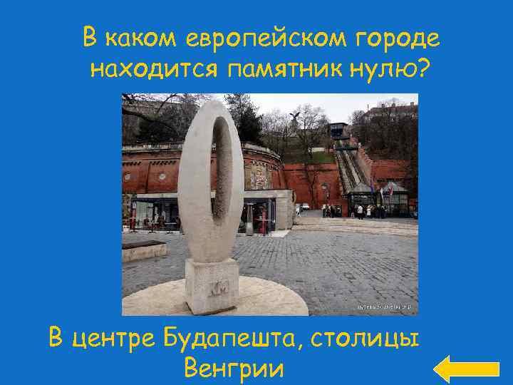 В каком европейском городе находится памятник нулю? В центре Будапешта, столицы Венгрии