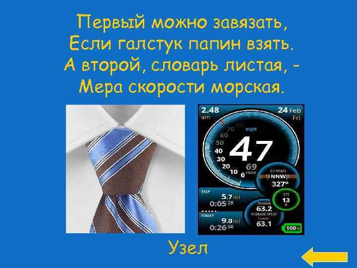 Первый можно завязать, Если галстук папин взять. А второй, словарь листая, Мера скорости морская.