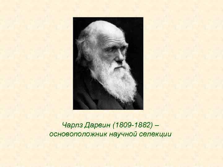 Чарлз Дарвин (1809 -1882) – основоположник научной селекции