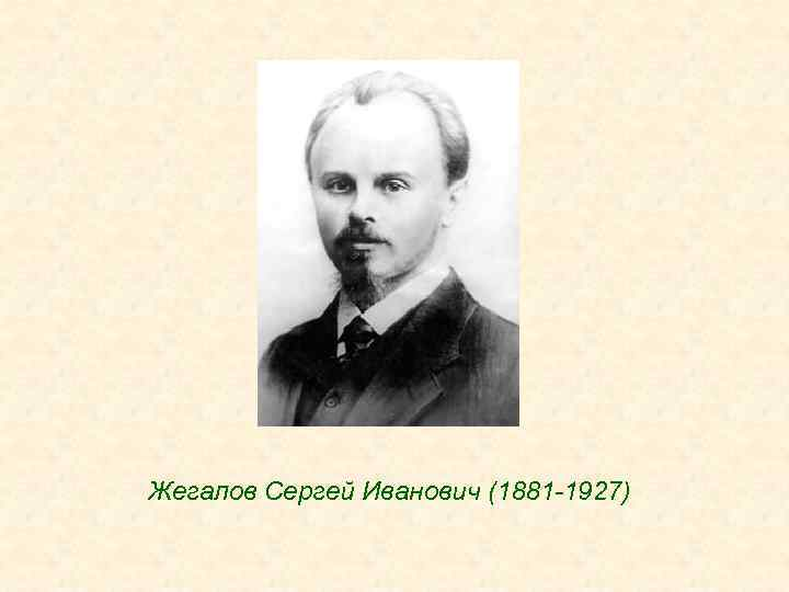 Жегалов Сергей Иванович (1881 -1927)