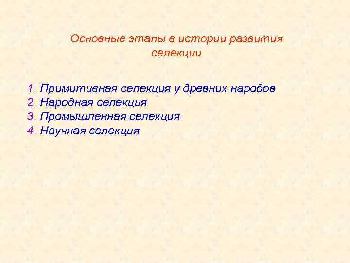 Основные этапы в истории развития селекции 1. Примитивная селекция у древних народов 2. Народная