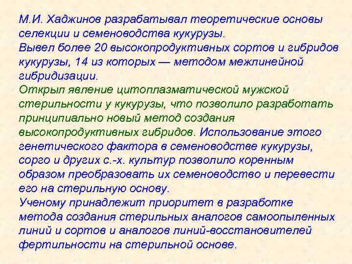 М. И. Хаджинов разрабатывал теоретические основы селекции и семеноводства кукурузы. Вывел более 20 высокопродуктивных