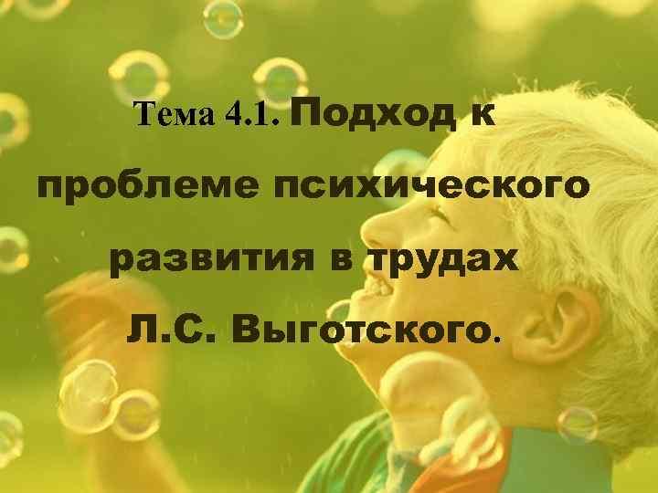 Тема 4. 1. Подход к проблеме психического развития в трудах Л. С. Выготского.