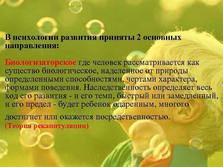 В психологии развития приняты 2 основных направления: Биологизаторское где человек рассматривается как существо биологическое,