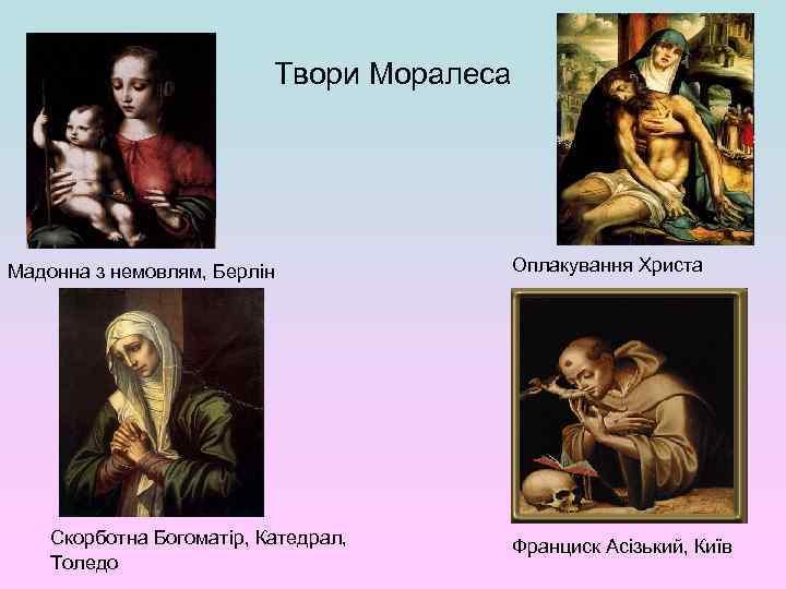 Твори Моралеса Мадонна з немовлям, Берлін Скорботна Богоматір, Катедрал, Толедо Оплакування Христа Франциск Асізький,