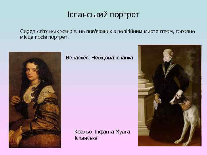 Іспанський портрет Серед світських жанрів, не пов'язаних з релігійним мистецтвом, головне місце посів портрет.