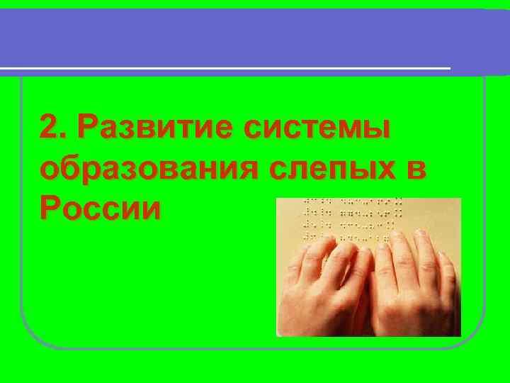 2. Развитие системы образования слепых в России