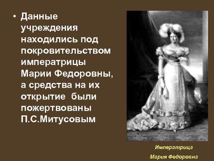 • Данные учреждения находились под покровительством императрицы Марии Федоровны, а средства на их