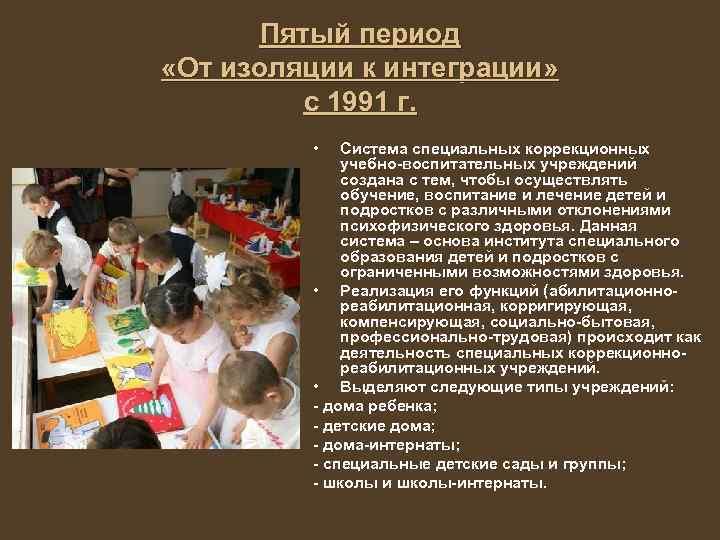 Пятый период «От изоляции к интеграции» с 1991 г. • Система специальных коррекционных учебно-воспитательных