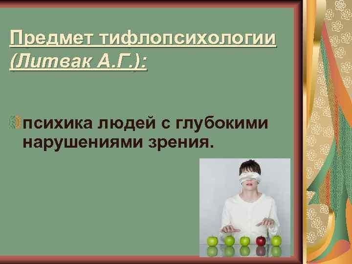 Предмет тифлопсихологии (Литвак А. Г. ): психика людей с глубокими нарушениями зрения.