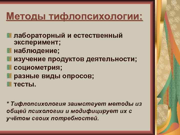Методы тифлопсихологии: лабораторный и естественный эксперимент; наблюдение; изучение продуктов деятельности; социометрия; разные виды опросов;