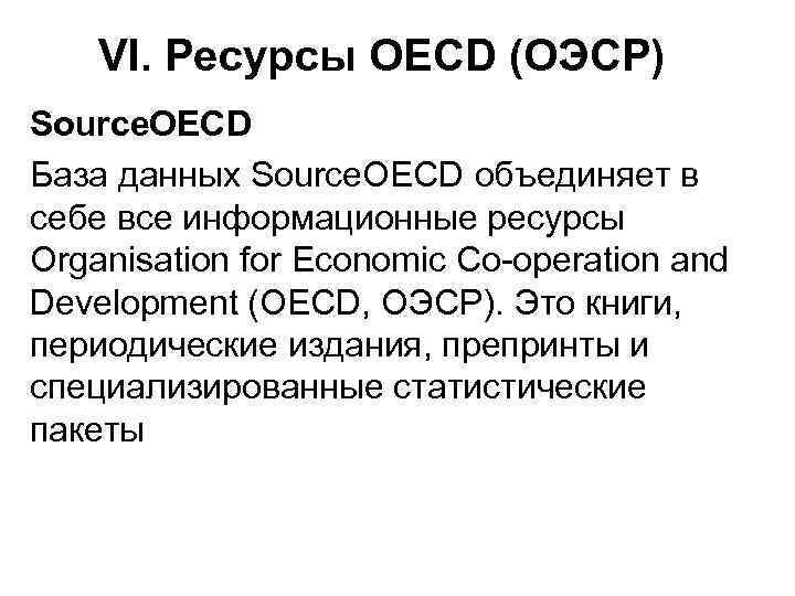 VI. Ресурсы OECD (ОЭСР) Source. OECD База данных Source. OECD объединяет в себе все