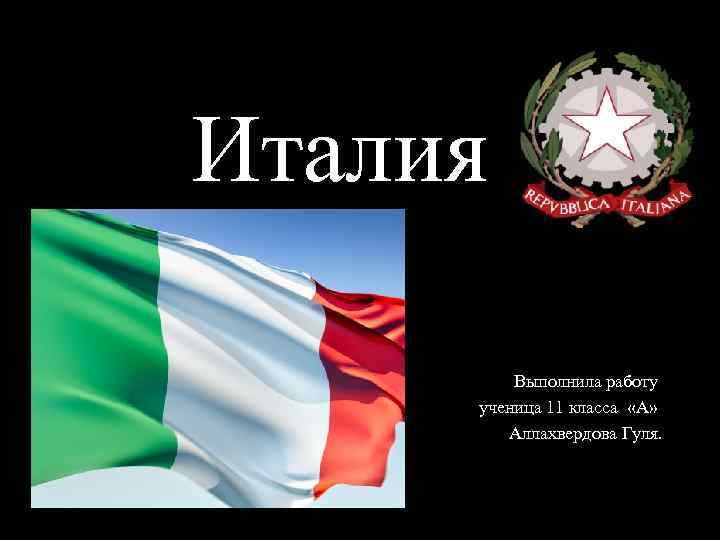 Италия Выполнила работу ученица 11 класса «А» Аллахвердова Гуля.
