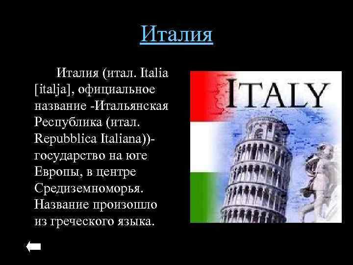 Италия (итал. Italia [italja], официальное название -Итальянская Республика (итал. Repubblica Italiana))- государство на