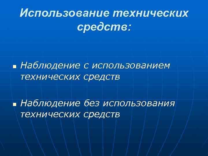 Использование технических средств: n n Наблюдение с использованием технических средств Наблюдение без использования технических