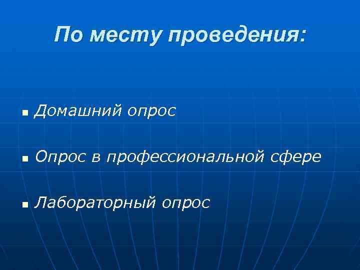 По месту проведения: n Домашний опрос n Опрос в профессиональной сфере n Лабораторный опрос
