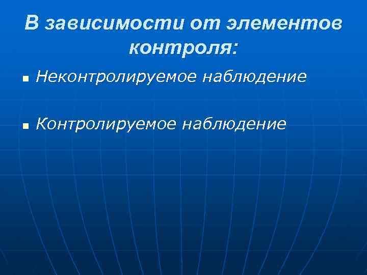 В зависимости от элементов контроля: n Неконтролируемое наблюдение n Контролируемое наблюдение