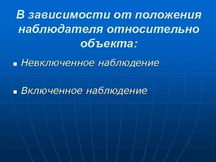 В зависимости от положения наблюдателя относительно объекта: n Невключенное наблюдение n Включенное наблюдение