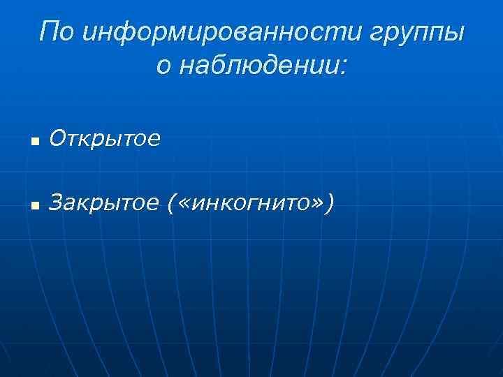 По информированности группы о наблюдении: n Открытое n Закрытое ( «инкогнито» )