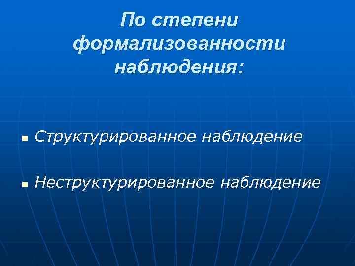 По степени формализованности наблюдения: n Структурированное наблюдение n Неструктурированное наблюдение