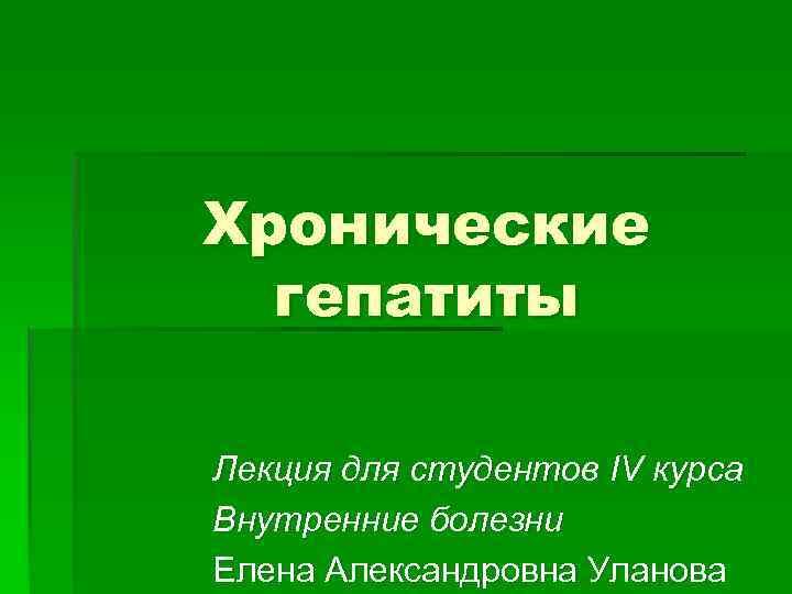 Хронические гепатиты Лекция для студентов IV курса Внутренние болезни Елена Александровна Уланова