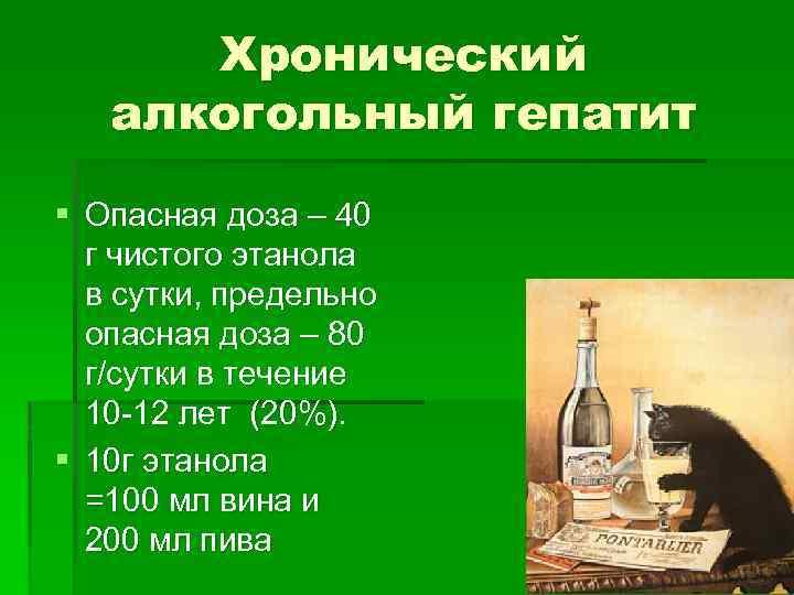 Хронический алкогольный гепатит § Опасная доза – 40 г чистого этанола в сутки, предельно