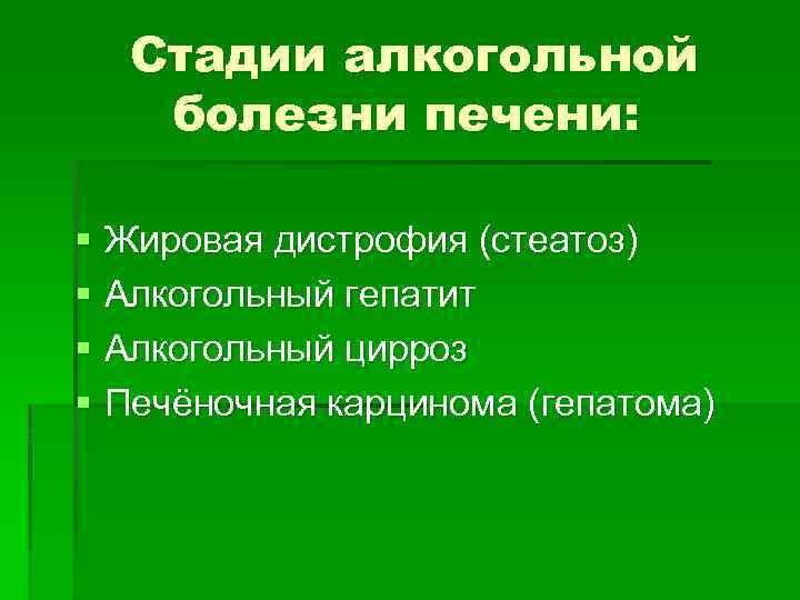 Стадии алкогольной болезни печени: § Жировая дистрофия (стеатоз) § Алкогольный гепатит § Алкогольный цирроз